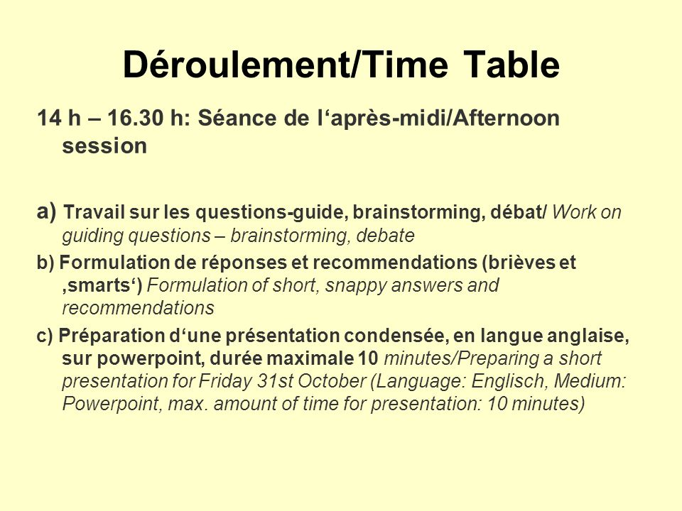 Déroulement/Time Table 14 h – 16.30 h: Séance de laprès-midi/Afternoon session a) Travail sur les questions-guide, brainstorming, débat/ Work on guiding questions – brainstorming, debate b) Formulation de réponses et recommendations (brièves et smarts) Formulation of short, snappy answers and recommendations c) Préparation dune présentation condensée, en langue anglaise, sur powerpoint, durée maximale 10 minutes/Preparing a short presentation for Friday 31st October (Language: Englisch, Medium: Powerpoint, max.