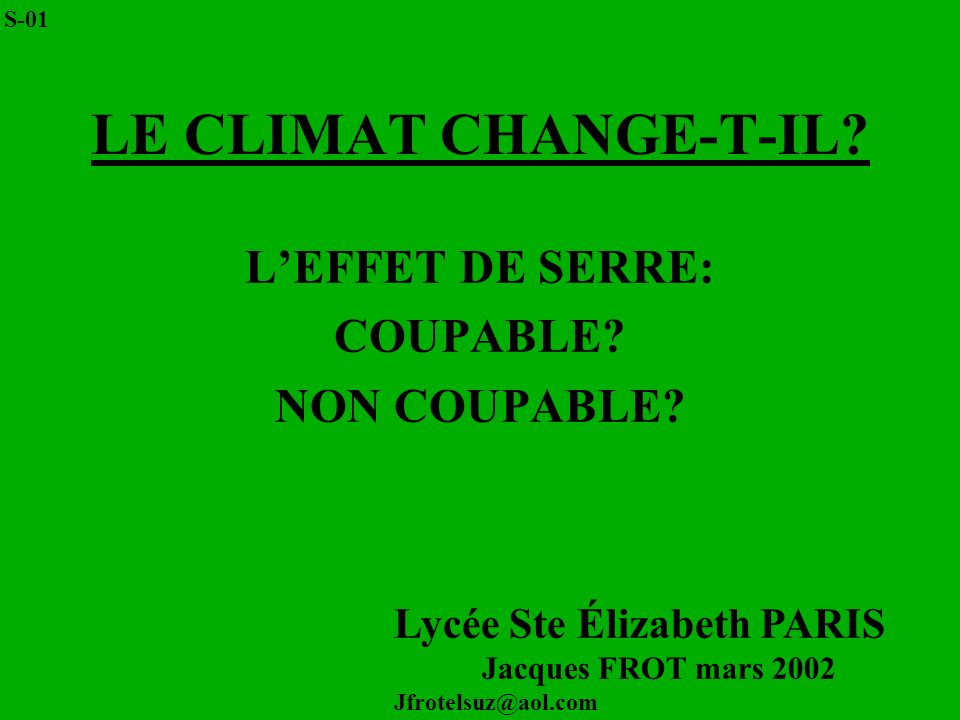 LE CLIMAT CHANGE-T-IL? LEFFET DE SERRE: COUPABLE? NON COUPABLE? Lycée Ste Élizabeth PARIS Jacques FROT mars 2002 Jfrotelsuz@aol.com S-01
