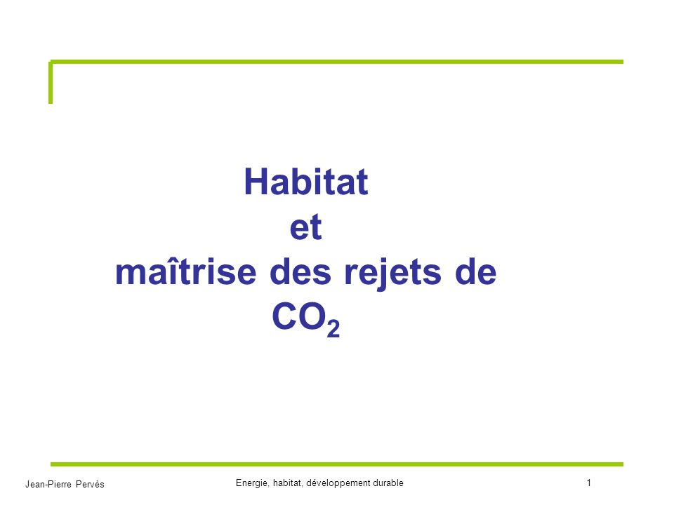 Jean-Pierre Pervès Energie, habitat, développement durable1 Habitat et maîtrise des rejets de CO 2