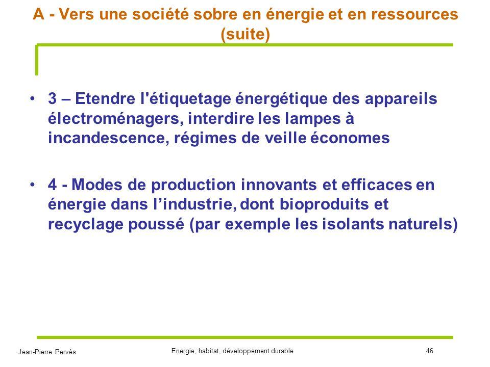 Jean-Pierre Pervès Energie, habitat, développement durable46 A - Vers une société sobre en énergie et en ressources (suite) 3 – Etendre l'étiquetage é