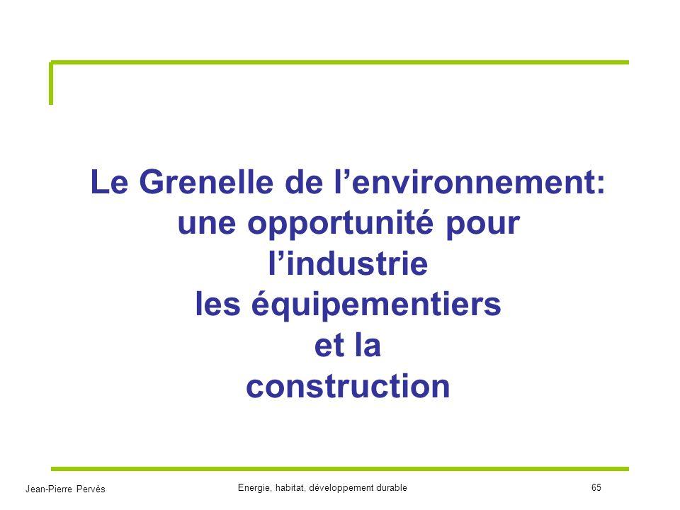 Jean-Pierre Pervès Energie, habitat, développement durable65 Le Grenelle de lenvironnement: une opportunité pour lindustrie les équipementiers et la c