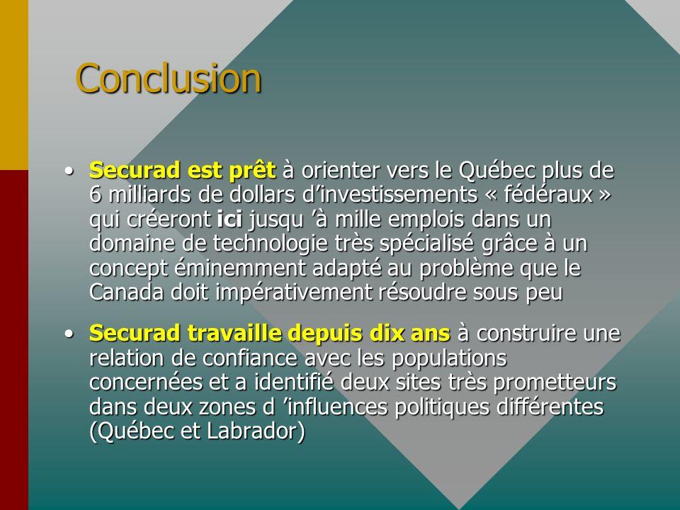 Conclusion Securad est prêt à orienter vers le Québec plus de 6 milliards de dollars dinvestissements « fédéraux » qui créeront ici jusqu à mille emplois dans un domaine de technologie très spécialisé grâce à un concept éminemment adapté au problème que le Canada doit impérativement résoudre sous peuSecurad est prêt à orienter vers le Québec plus de 6 milliards de dollars dinvestissements « fédéraux » qui créeront ici jusqu à mille emplois dans un domaine de technologie très spécialisé grâce à un concept éminemment adapté au problème que le Canada doit impérativement résoudre sous peu Securad travaille depuis dix ans à construire une relation de confiance avec les populations concernées et a identifié deux sites très prometteurs dans deux zones d influences politiques différentes (Québec et Labrador)Securad travaille depuis dix ans à construire une relation de confiance avec les populations concernées et a identifié deux sites très prometteurs dans deux zones d influences politiques différentes (Québec et Labrador)