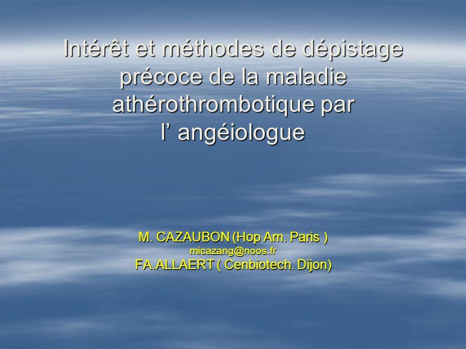 Intérêt et méthodes de dépistage précoce de la maladie athérothrombotique par l angéiologue M. CAZAUBON (Hop Am. Paris ) micazang@noos.fr FA.ALLAERT (