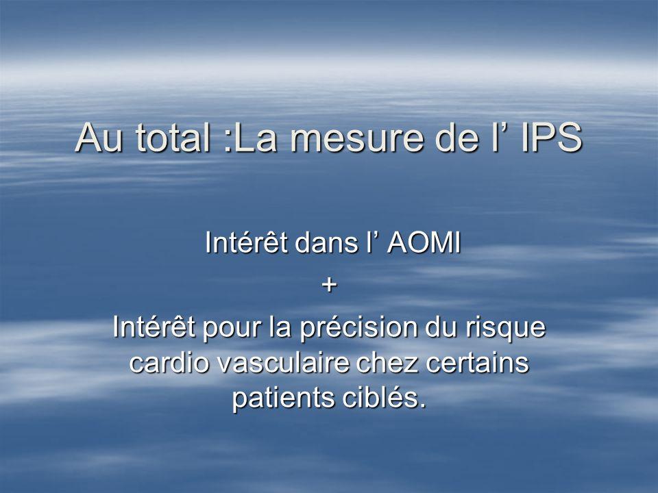 Au total :La mesure de l IPS Intérêt dans l AOMI Intérêt dans l AOMI+ Intérêt pour la précision du risque cardio vasculaire chez certains patients cib