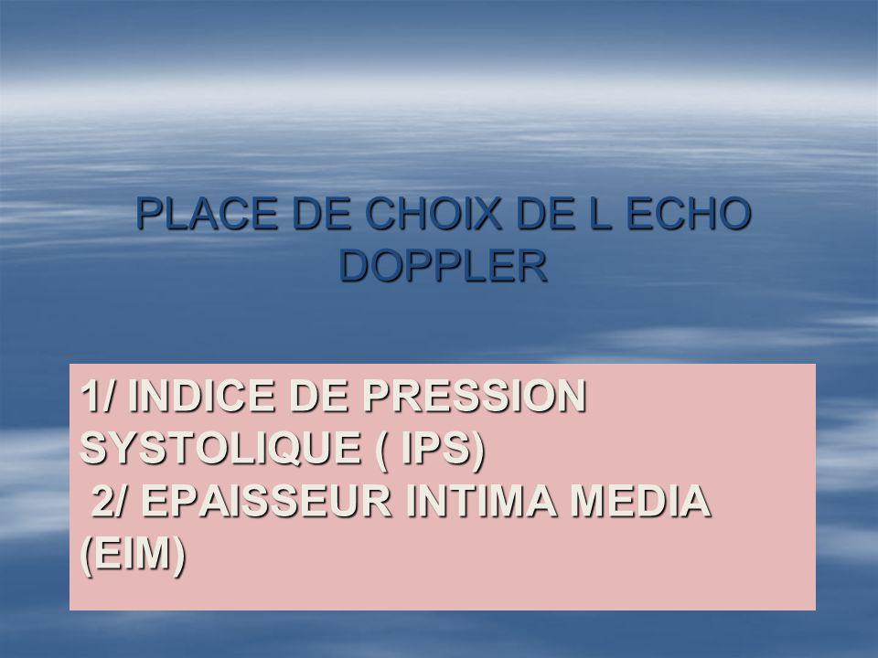 1/ INDICE DE PRESSION SYSTOLIQUE ( IPS) 2/ EPAISSEUR INTIMA MEDIA (EIM) PLACE DE CHOIX DE L ECHO DOPPLER