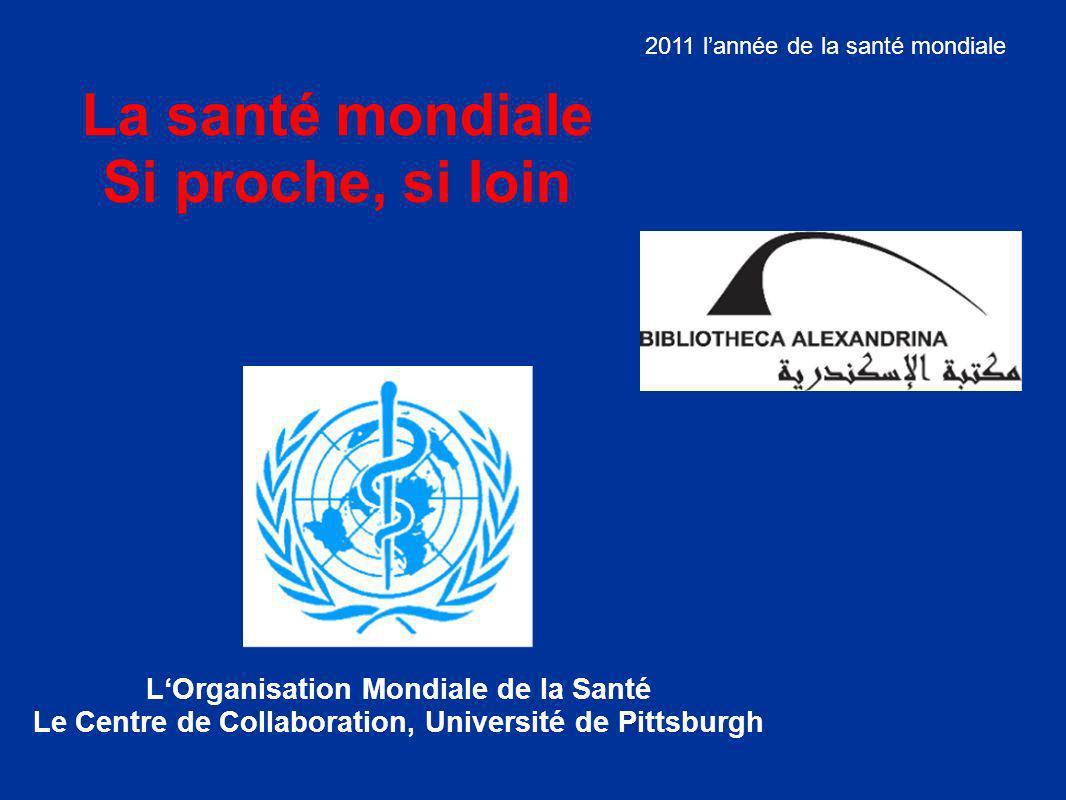 La santé mondiale Si proche, si loin LOrganisation Mondiale de la Santé Le Centre de Collaboration, Université de Pittsburgh 2011 lannée de la santé mondiale