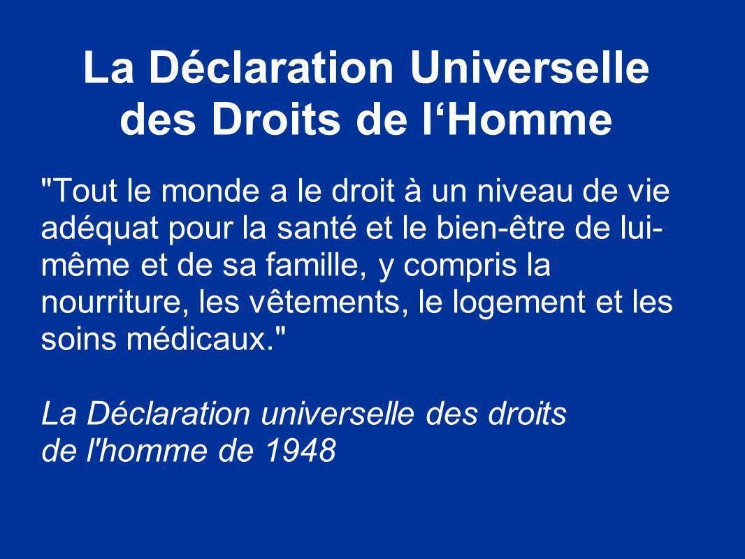 La Déclaration Universelle des Droits de lHomme Tout le monde a le droit à un niveau de vie adéquat pour la santé et le bien-être de lui- même et de sa famille, y compris la nourriture, les vêtements, le logement et les soins médicaux. La Déclaration universelle des droits de l homme de 1948