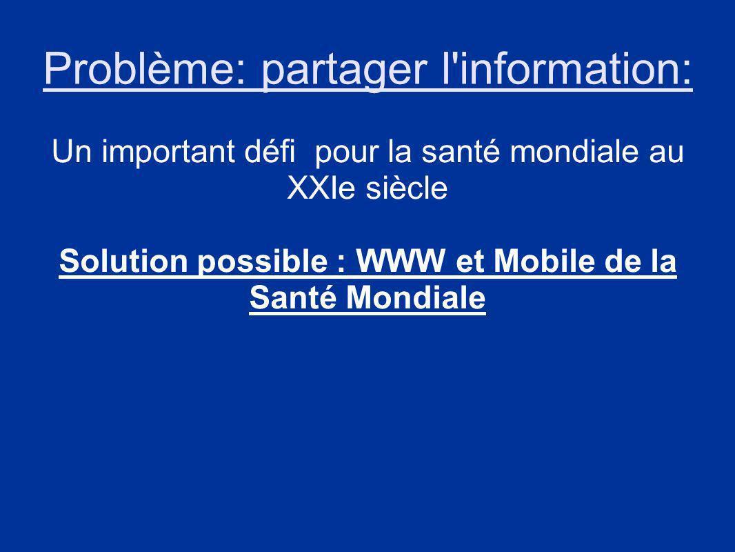 Problème: partager l information: Un important défi pour la santé mondiale au XXIe siècle Solution possible : WWW et Mobile de la Santé Mondiale