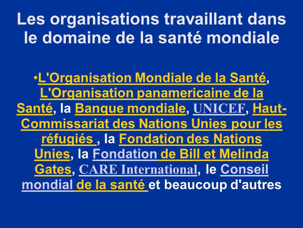 Les organisations travaillant dans le domaine de la santé mondiale L Organisation Mondiale de la Santé, L Organisation panamericaine de la Santé, la Banque mondiale, UNICEF, Haut- Commissariat des Nations Unies pour les réfugiés, la Fondation des Nations Unies, la Fondation de Bill et Melinda Gates, CARE International, le Conseil mondial de la santé et beaucoup d autres UNICEFFondation CARE InternationalConseil mondial