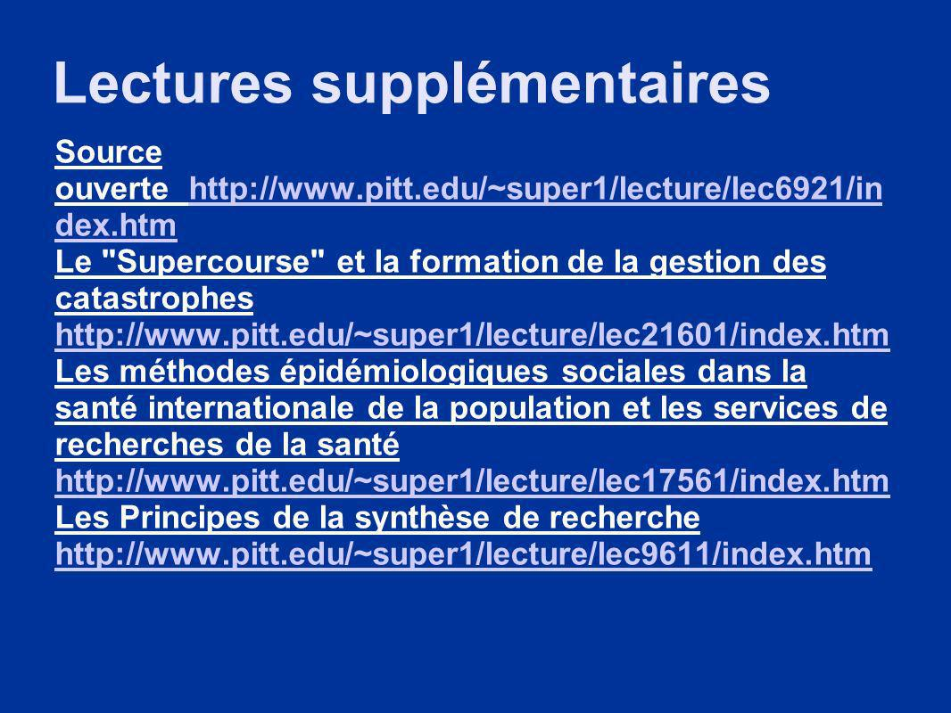 Lectures supplémentaires Source ouverte http://www.pitt.edu/~super1/lecture/lec6921/in dex.htmhttp://www.pitt.edu/~super1/lecture/lec6921/in dex.htm Le Supercourse et la formation de la gestion des catastrophes http://www.pitt.edu/~super1/lecture/lec21601/index.htm http://www.pitt.edu/~super1/lecture/lec21601/index.htm Les méthodes épidémiologiques sociales dans la santé internationale de la population et les services de recherches de la santé http://www.pitt.edu/~super1/lecture/lec17561/index.htm http://www.pitt.edu/~super1/lecture/lec17561/index.htm Les Principes de la synthèse de recherche http://www.pitt.edu/~super1/lecture/lec9611/index.htm