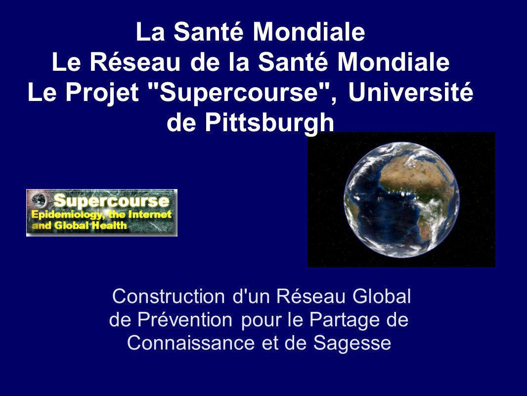 La Santé Mondiale Le Réseau de la Santé Mondiale Le Projet Supercourse , Université de Pittsburgh Construction d un Réseau Global de Prévention pour le Partage de Connaissance et de Sagesse