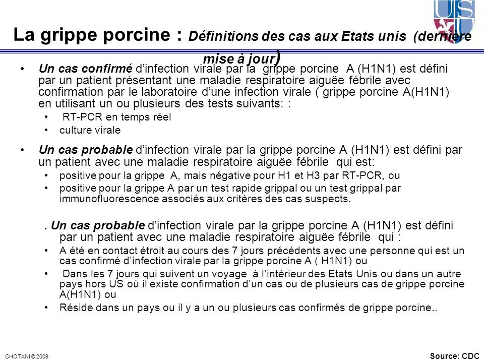 CHOTANI © 2009. La grippe porcine : Définitions des cas aux Etats unis (dernière mise à jour ) Un cas confirmé dinfection virale par la grippe porcine