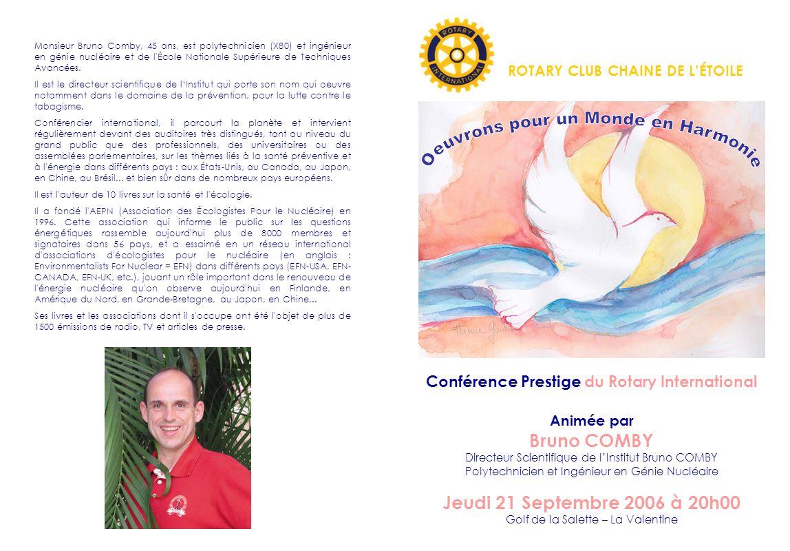 Le Nucléaire, Avenir de lÉcologie Léquipe du Rotary Club Chaîne de lÉtoile, a le plaisir de vous convier à assister à la conférence-débat : « Le Nucléaire, Avenir de lÉcologie » animée par Monsieur Bruno COMBY Jeudi 21 Septembre 2006 à 20h00 Au Golf de la Salette La Valentine ~~~ Un cocktail suivra cette conférence Tarif : 25 par personne ~~~ Ce titre peut surprendre.