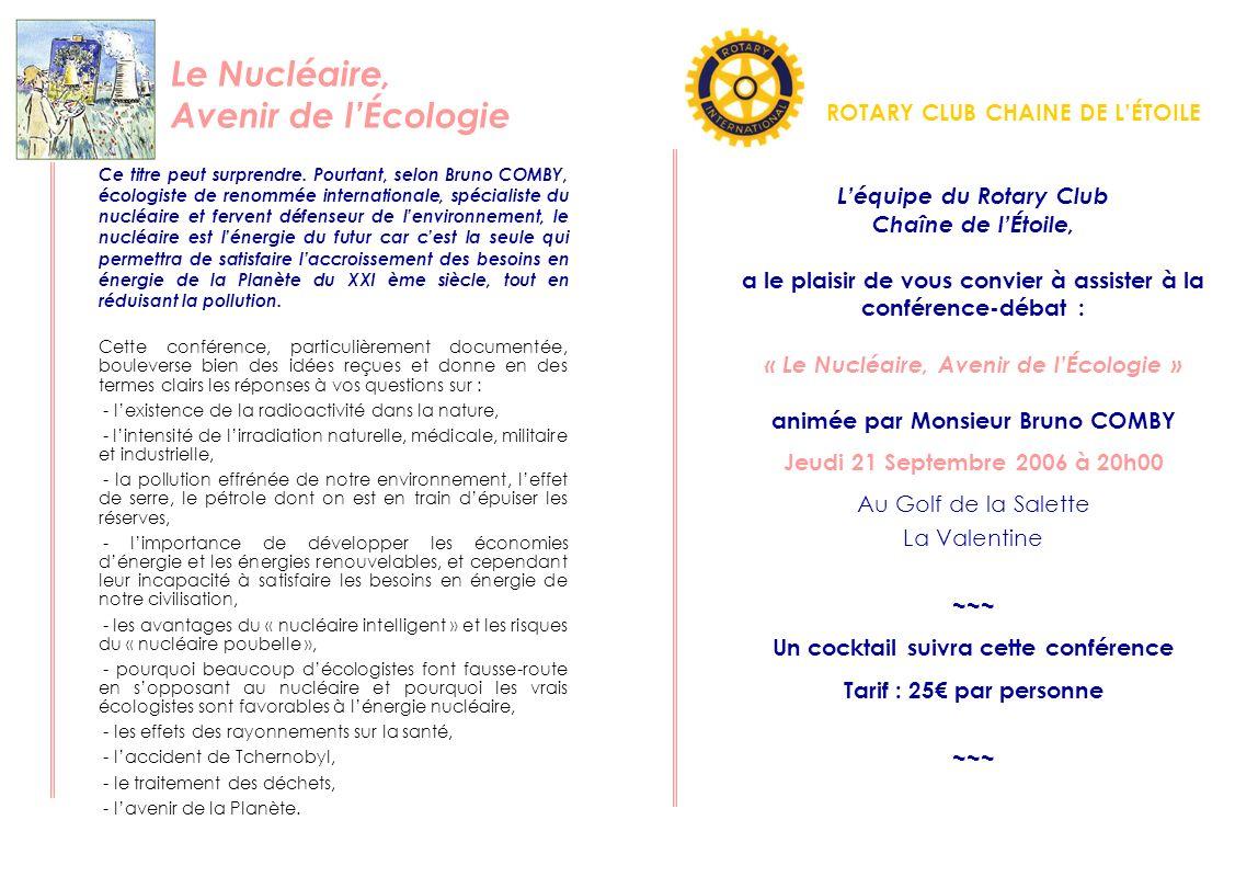 Léquipe du Rotary Club Chaîne de lÉtoile, a le plaisir de vous convier à la conférence qui sera suivie dun cocktail : « Le Nucléaire, Avenir de lÉcologie » animée par Monsieur Bruno COMBY Jeudi 21 Septembre 2006 à 20h00 Au Golf de la Salette La Valentine Prénom – Nom : …………………………………………….