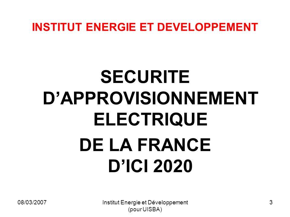 08/03/2007Institut Energie et Développement (pour UISBA) 3 INSTITUT ENERGIE ET DEVELOPPEMENT SECURITE DAPPROVISIONNEMENT ELECTRIQUE DE LA FRANCE DICI 2020