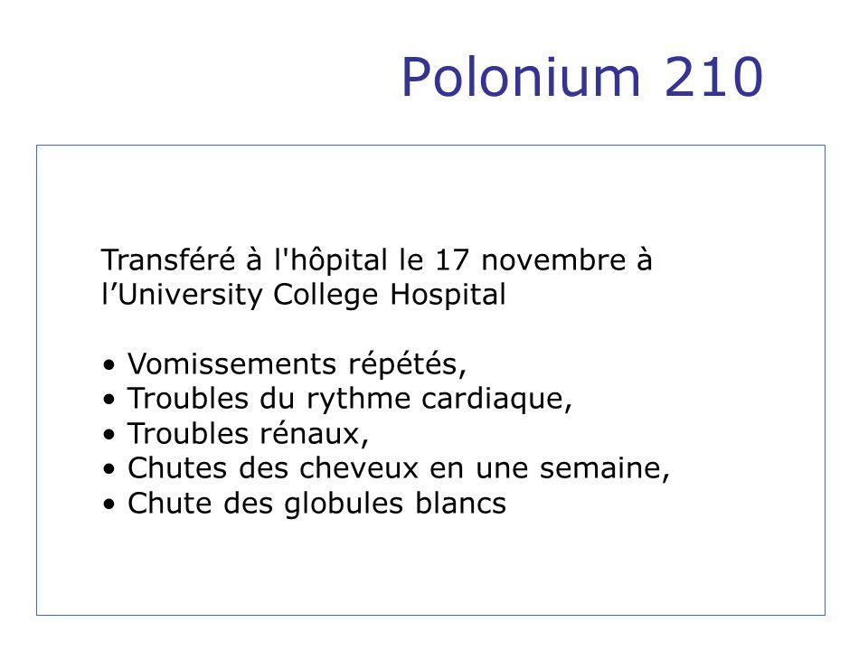 Polonium 210 Transféré à l'hôpital le 17 novembre à lUniversity College Hospital Vomissements répétés, Troubles du rythme cardiaque, Troubles rénaux,