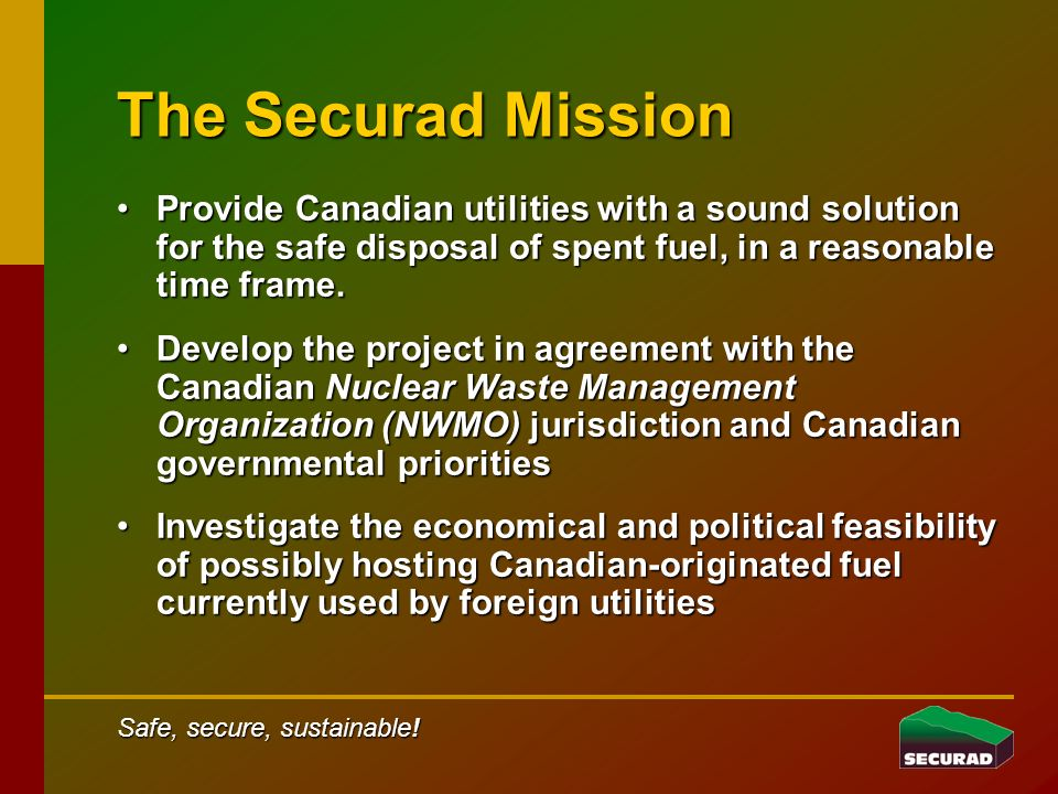 The Securad Mission Provide Canadian utilities with a sound solution for the safe disposal of spent fuel, in a reasonable time frame.Provide Canadian utilities with a sound solution for the safe disposal of spent fuel, in a reasonable time frame.