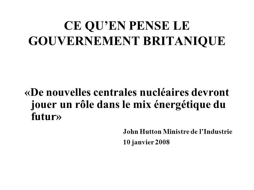CE QUEN PENSE LE GOUVERNEMENT BRITANIQUE «De nouvelles centrales nucléaires devront jouer un rôle dans le mix énergétique du futur» John Hutton Minist
