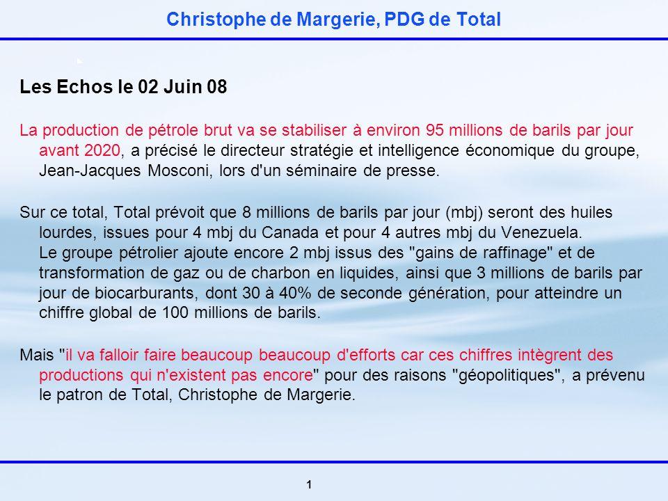 1 Christophe de Margerie, PDG de Total Les Echos le 02 Juin 08 La production de pétrole brut va se stabiliser à environ 95 millions de barils par jour avant 2020, a précisé le directeur stratégie et intelligence économique du groupe, Jean-Jacques Mosconi, lors d un séminaire de presse.