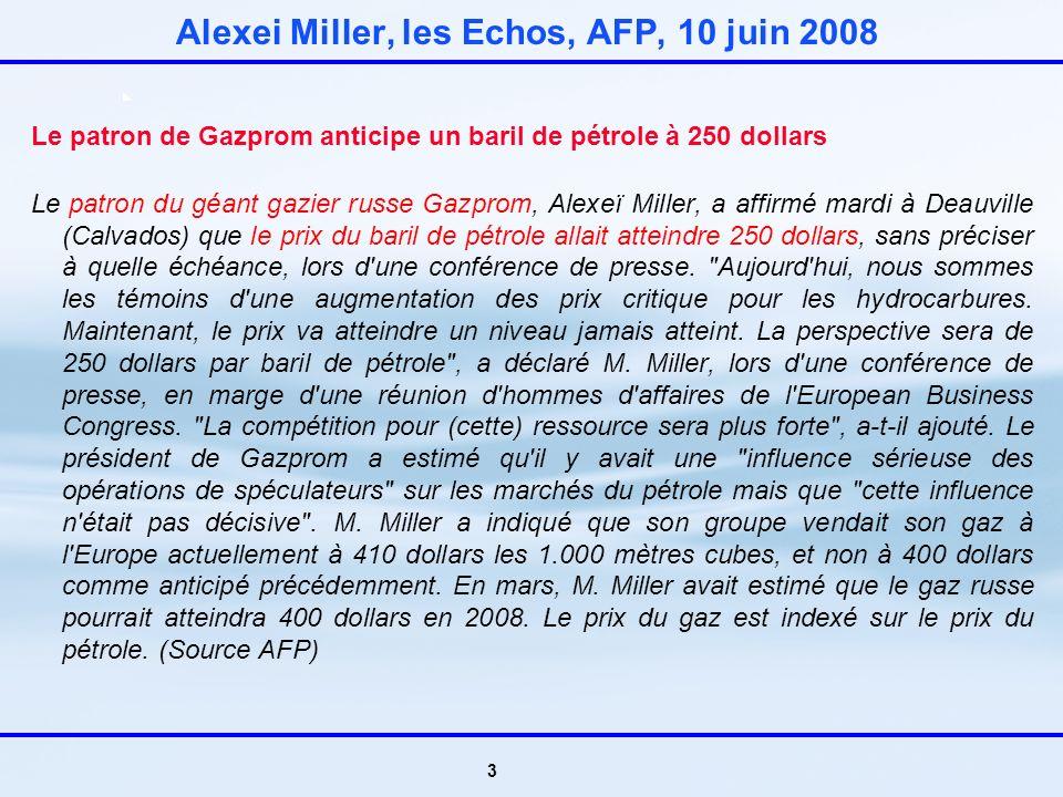3 Alexei Miller, les Echos, AFP, 10 juin 2008 Le patron de Gazprom anticipe un baril de pétrole à 250 dollars Le patron du géant gazier russe Gazprom, Alexeï Miller, a affirmé mardi à Deauville (Calvados) que le prix du baril de pétrole allait atteindre 250 dollars, sans préciser à quelle échéance, lors d une conférence de presse.
