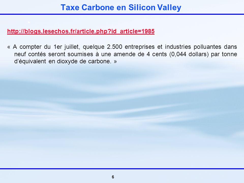 6 Taxe Carbone en Silicon Valley http://blogs.lesechos.fr/article.php?id_article=1985 « A compter du 1er juillet, quelque 2.500 entreprises et industries polluantes dans neuf contés seront soumises à une amende de 4 cents (0,044 dollars) par tonne déquivalent en dioxyde de carbone.