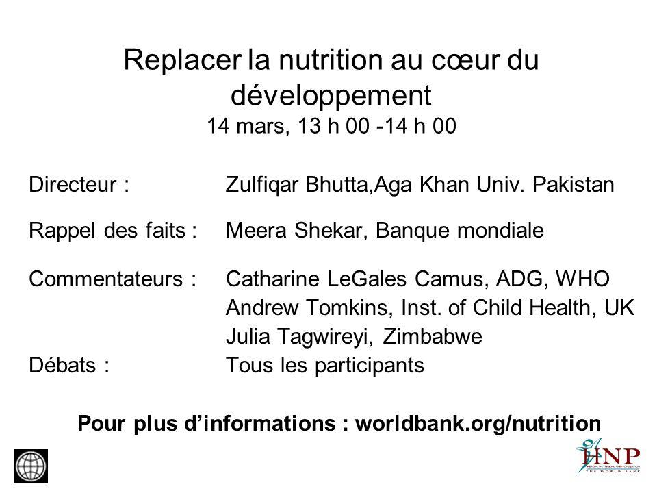 Replacer la nutrition au cœur du développement 14 mars, 13 h 00 -14 h 00 Directeur : Zulfiqar Bhutta,Aga Khan Univ. Pakistan Rappel des faits : Meera