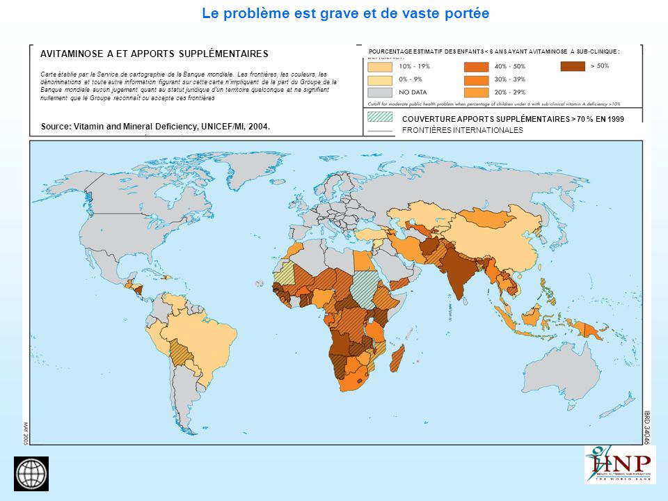Le problème est grave et de vaste portée AVITAMINOSE A ET APPORTS SUPPLÉMENTAIRES Carte établie par le Service de cartographie de la Banque mondiale.