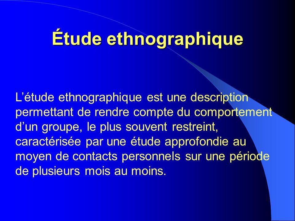 Étude ethnographique Létude ethnographique est une description permettant de rendre compte du comportement dun groupe, le plus souvent restreint, caractérisée par une étude approfondie au moyen de contacts personnels sur une période de plusieurs mois au moins.