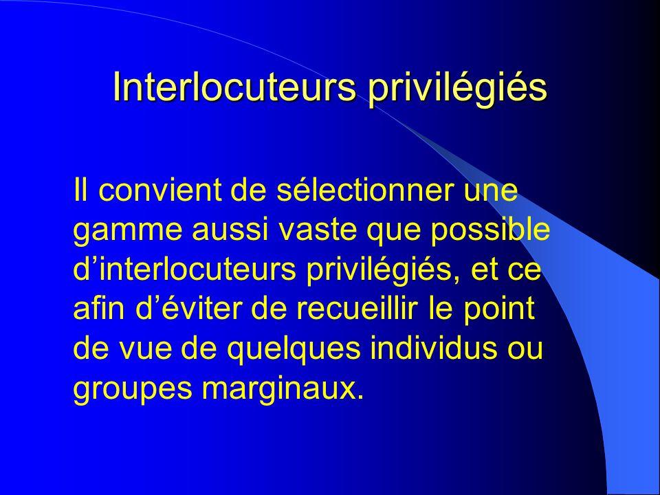 Interlocuteurs privilégiés Il convient de sélectionner une gamme aussi vaste que possible dinterlocuteurs privilégiés, et ce afin déviter de recueillir le point de vue de quelques individus ou groupes marginaux.