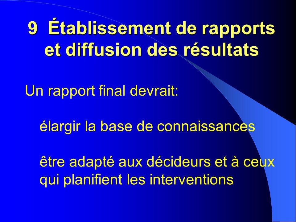 9 Établissement de rapports et diffusion des résultats Un rapport final devrait: élargir la base de connaissances être adapté aux décideurs et à ceux qui planifient les interventions