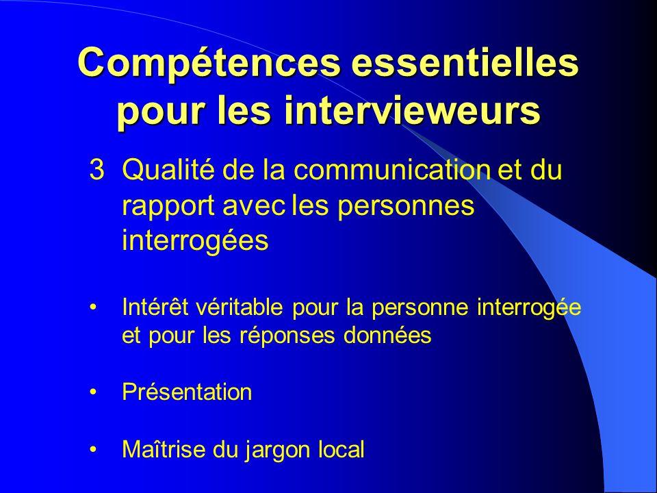Compétences essentielles pour les intervieweurs 3Qualité de la communication et du rapport avec les personnes interrogées Intérêt véritable pour la personne interrogée et pour les réponses données Présentation Maîtrise du jargon local