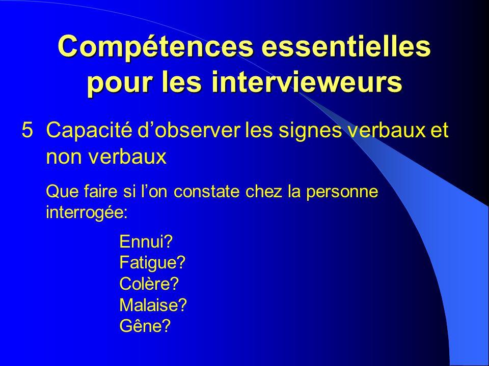 Compétences essentielles pour les intervieweurs 5Capacité dobserver les signes verbaux et non verbaux Que faire si lon constate chez la personne interrogée: Ennui.