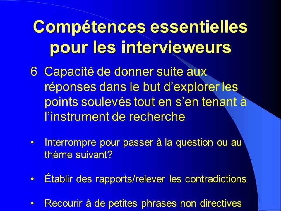 Compétences essentielles pour les intervieweurs 6 Capacité de donner suite aux réponses dans le but dexplorer les points soulevés tout en sen tenant à linstrument de recherche Interrompre pour passer à la question ou au thème suivant.