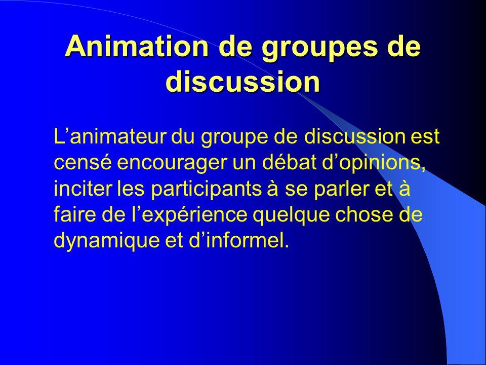 Animation de groupes de discussion Lanimateur du groupe de discussion est censé encourager un débat dopinions, inciter les participants à se parler et à faire de lexpérience quelque chose de dynamique et dinformel.