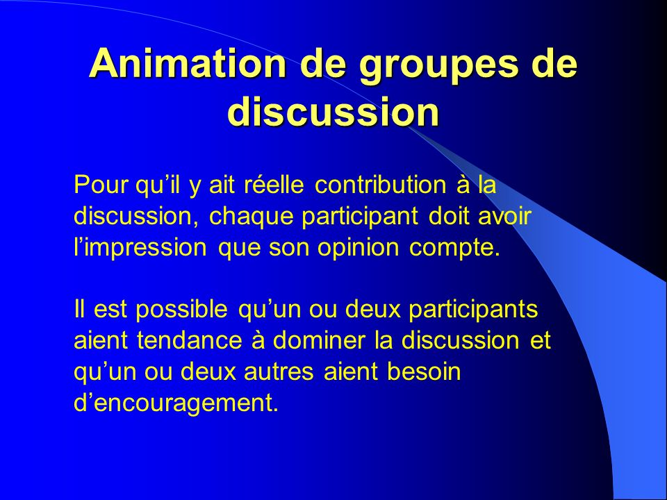 Animation de groupes de discussion Pour quil y ait réelle contribution à la discussion, chaque participant doit avoir limpression que son opinion compte.