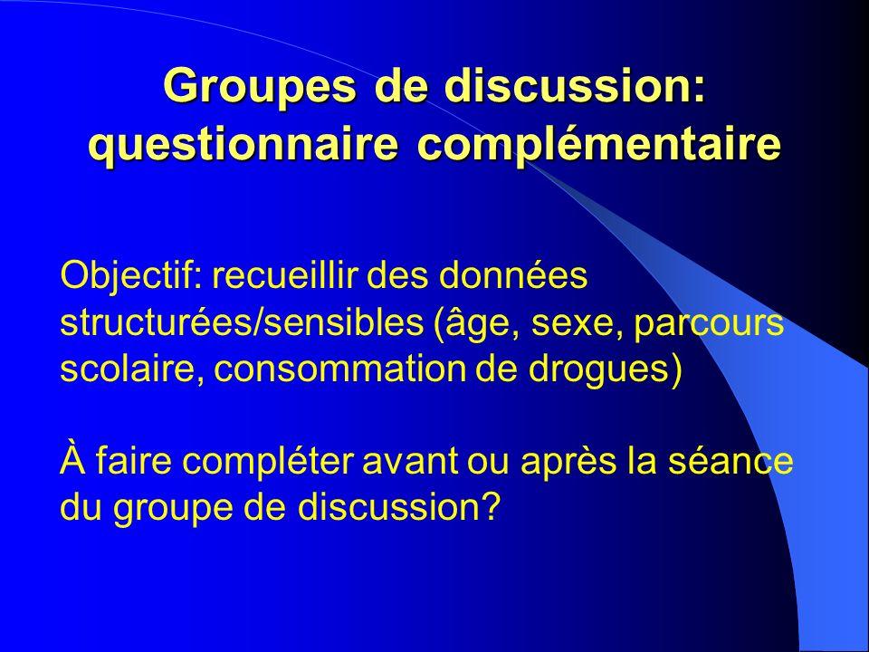 Groupes de discussion: questionnaire complémentaire Objectif: recueillir des données structurées/sensibles (âge, sexe, parcours scolaire, consommation de drogues) À faire compléter avant ou après la séance du groupe de discussion