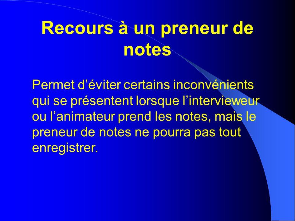 Recours à un preneur de notes Permet déviter certains inconvénients qui se présentent lorsque lintervieweur ou lanimateur prend les notes, mais le preneur de notes ne pourra pas tout enregistrer.