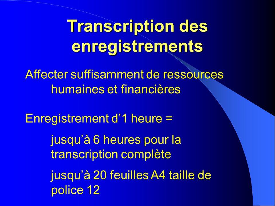 Transcription des enregistrements Affecter suffisamment de ressources humaines et financières Enregistrement d1 heure = jusquà 6 heures pour la transcription complète jusquà 20 feuilles A4 taille de police 12