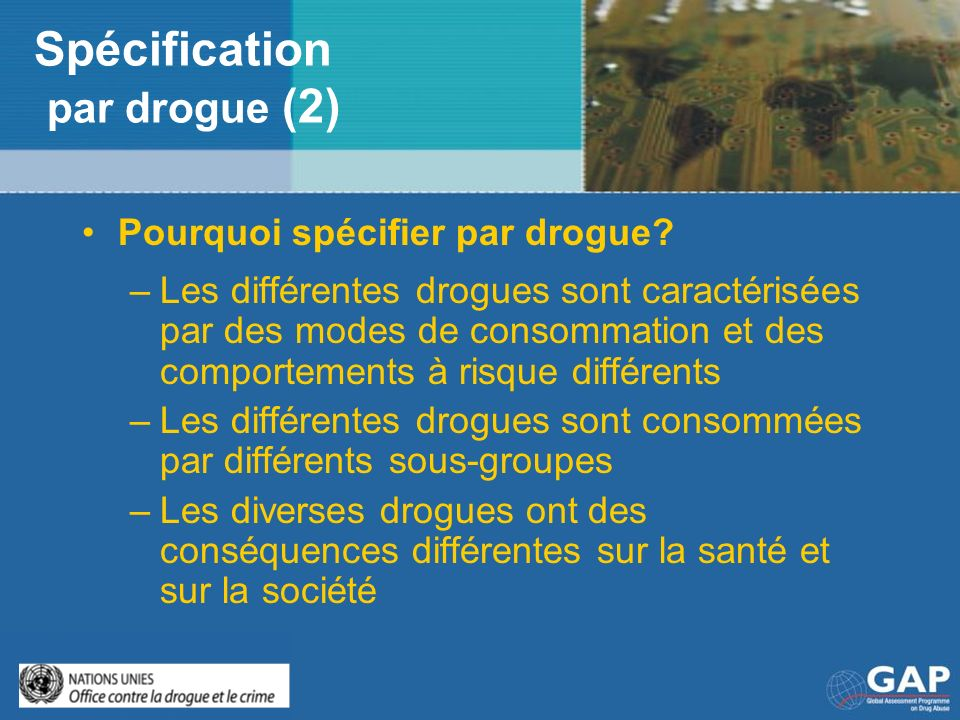 Spécification par drogue (2) Pourquoi spécifier par drogue? –Les différentes drogues sont caractérisées par des modes de consommation et des comportem