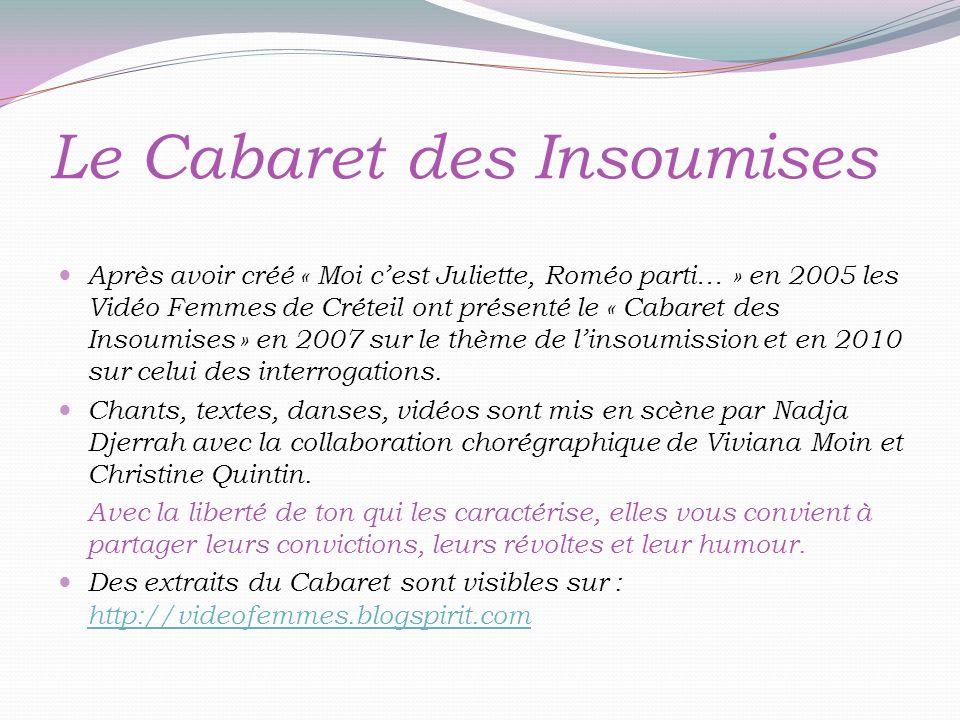 Le Cabaret des Insoumises Après avoir créé « Moi cest Juliette, Roméo parti… » en 2005 les Vidéo Femmes de Créteil ont présenté le « Cabaret des Insoumises » en 2007 sur le thème de linsoumission et en 2010 sur celui des interrogations.