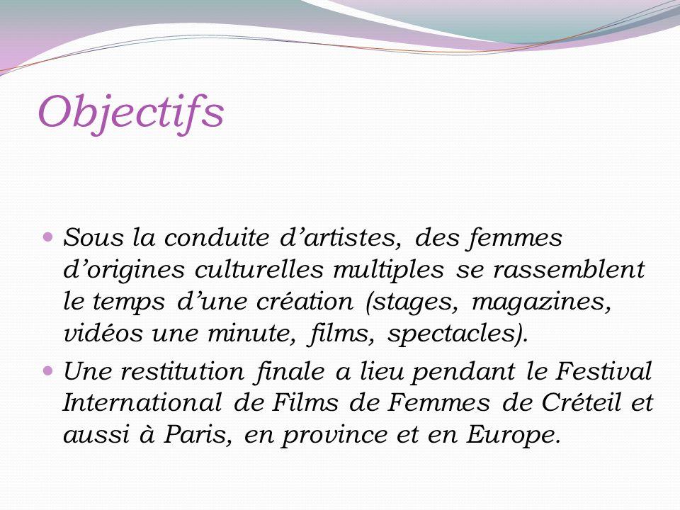 Objectifs Sous la conduite dartistes, des femmes dorigines culturelles multiples se rassemblent le temps dune création (stages, magazines, vidéos une minute, films, spectacles).