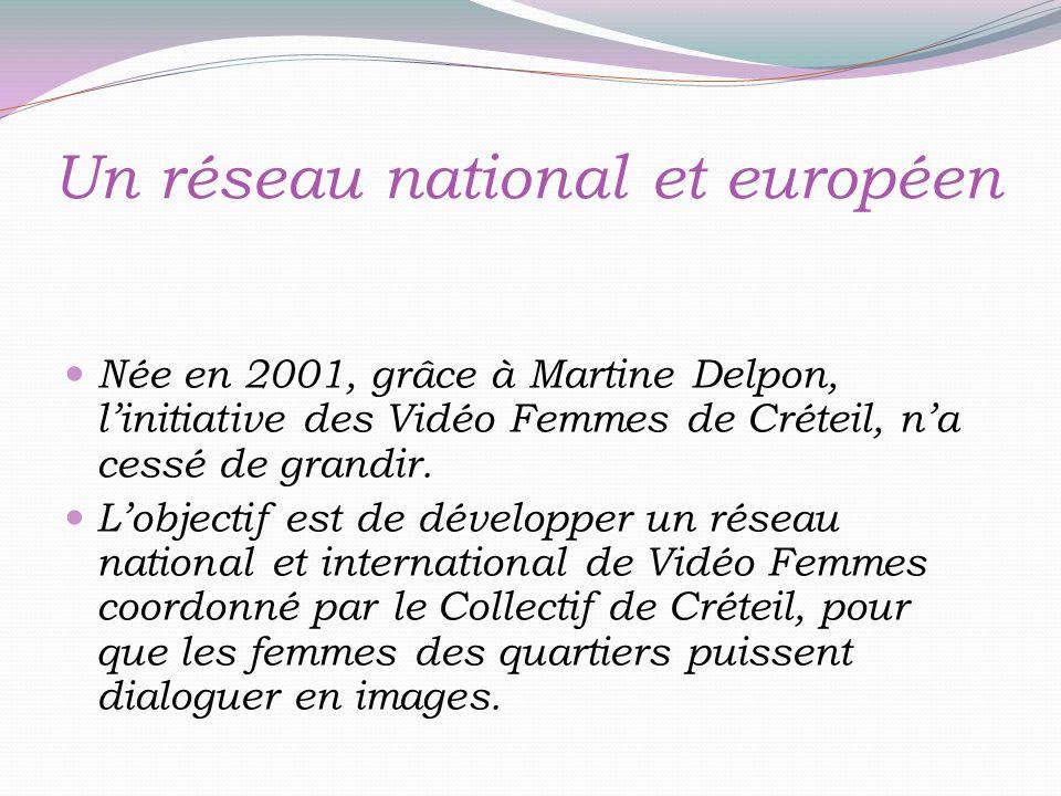 Un réseau national et européen Née en 2001, grâce à Martine Delpon, linitiative des Vidéo Femmes de Créteil, na cessé de grandir.