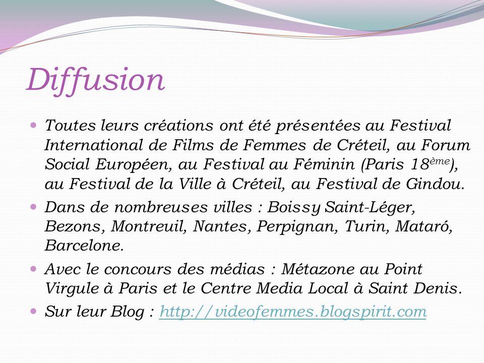 Diffusion Toutes leurs créations ont été présentées au Festival International de Films de Femmes de Créteil, au Forum Social Européen, au Festival au Féminin (Paris 18 ème ), au Festival de la Ville à Créteil, au Festival de Gindou.