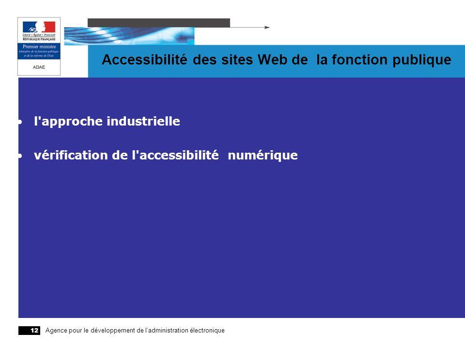 Agence pour le développement de ladministration électronique 12 Accessibilité des sites Web de la fonction publique l'approche industrielle vérificati