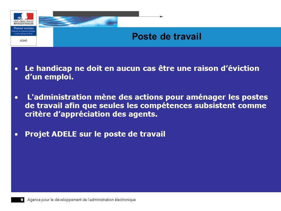 Agence pour le développement de ladministration électronique 9 Poste de travail Le handicap ne doit en aucun cas être une raison déviction dun emploi.
