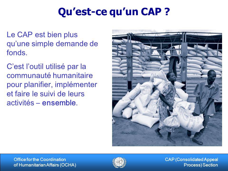 13Office for the Coordination of Humanitarian Affairs (OCHA) CAP (Consolidated Appeal Process) Section Role du Gouvernement Dialoguer de maniere constructive par rapport au processus dappel et les roles de chacun Dialoguer de maniere constructive par rapport au processus dappel et les roles de chacun Sassurer de la synergie entre projets gouvernementaux et CAP Sassurer de la synergie entre projets gouvernementaux et CAP Soutenir le processus via les clusters (voir role des coordinateurs de cluster) Soutenir le processus via les clusters (voir role des coordinateurs de cluster) Le Gouvernement ne peut pas presenter de projets dans le CAP Le Gouvernement ne peut pas presenter de projets dans le CAP … …