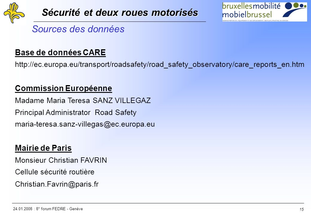 24.01.2008 : 8° forum FEDRE - Genève Sécurité et deux roues motorisés Sécurité et deux roues motorisés 15 Sources des données Base de données CARE http://ec.europa.eu/transport/roadsafety/road_safety_observatory/care_reports_en.htm Commission Européenne Madame Maria Teresa SANZ VILLEGAZ Principal Administrator Road Safety maria-teresa.sanz-villegas@ec.europa.eu Mairie de Paris Monsieur Christian FAVRIN Cellule sécurité routière Christian.Favrin@paris.fr