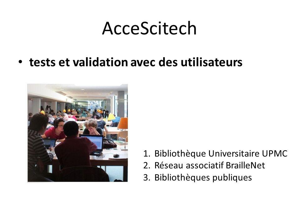 AcceScitech tests et validation avec des utilisateurs 1.Bibliothèque Universitaire UPMC 2.Réseau associatif BrailleNet 3.Bibliothèques publiques