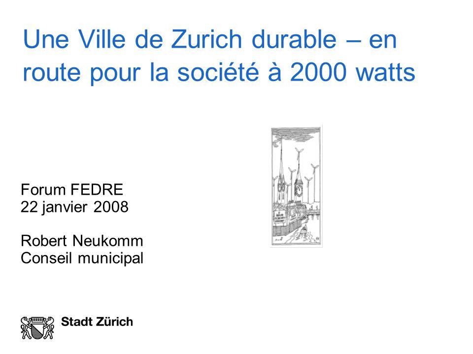 Une Ville de Zurich durable – en route pour la société à 2000 watts Forum FEDRE 22 janvier 2008 Robert Neukomm Conseil municipal