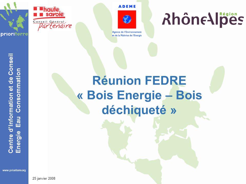 www.prioriterre.org Centre dInformation et de Conseil Energie Eau Consommation 25 janvier 2008 Réunion FEDRE « Bois Energie – Bois déchiqueté »